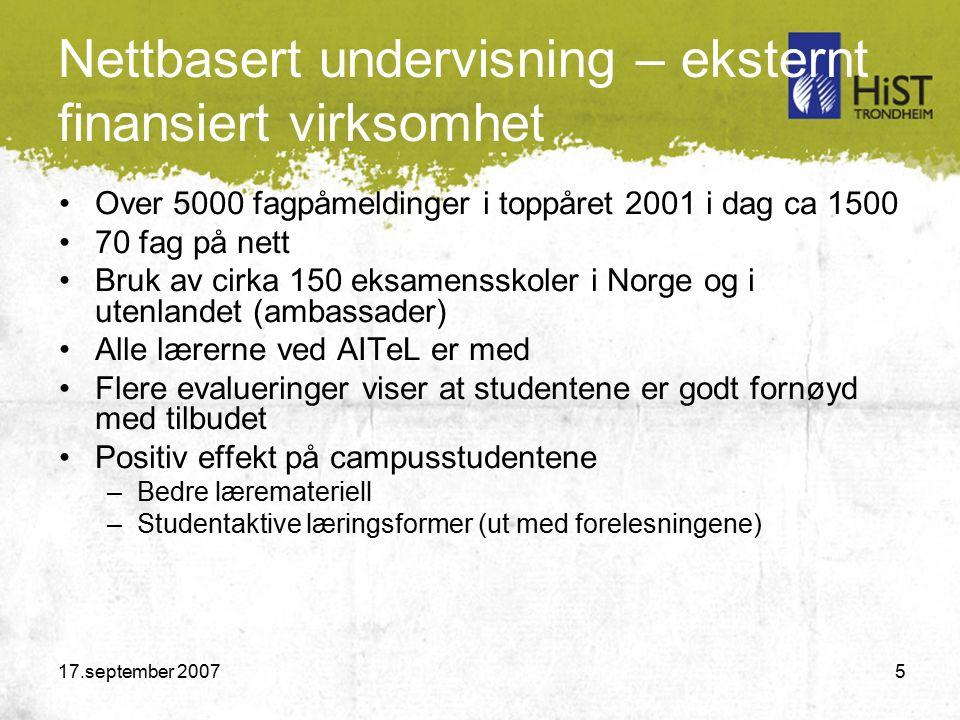 17.september 2007 5 Nettbasert undervisning – eksternt finansiert virksomhet Over 5000 fagpåmeldinger i toppåret 2001 i dag ca 1500 70 fag på nett Bruk av cirka 150 eksamensskoler i Norge og i utenlandet (ambassader) Alle lærerne ved AITeL er med Flere evalueringer viser at studentene er godt fornøyd med tilbudet Positiv effekt på campusstudentene –Bedre læremateriell –Studentaktive læringsformer (ut med forelesningene)