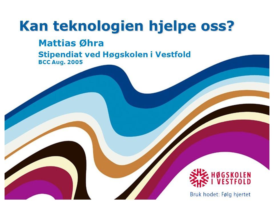 Kan teknologien hjelpe oss Mattias Øhra Stipendiat ved Høgskolen i Vestfold BCC Aug. 2005