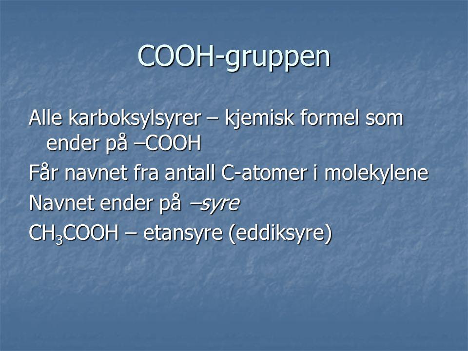 COOH-gruppen Alle karboksylsyrer – kjemisk formel som ender på –COOH Får navnet fra antall C-atomer i molekylene Navnet ender på –syre CH 3 COOH – etansyre (eddiksyre)