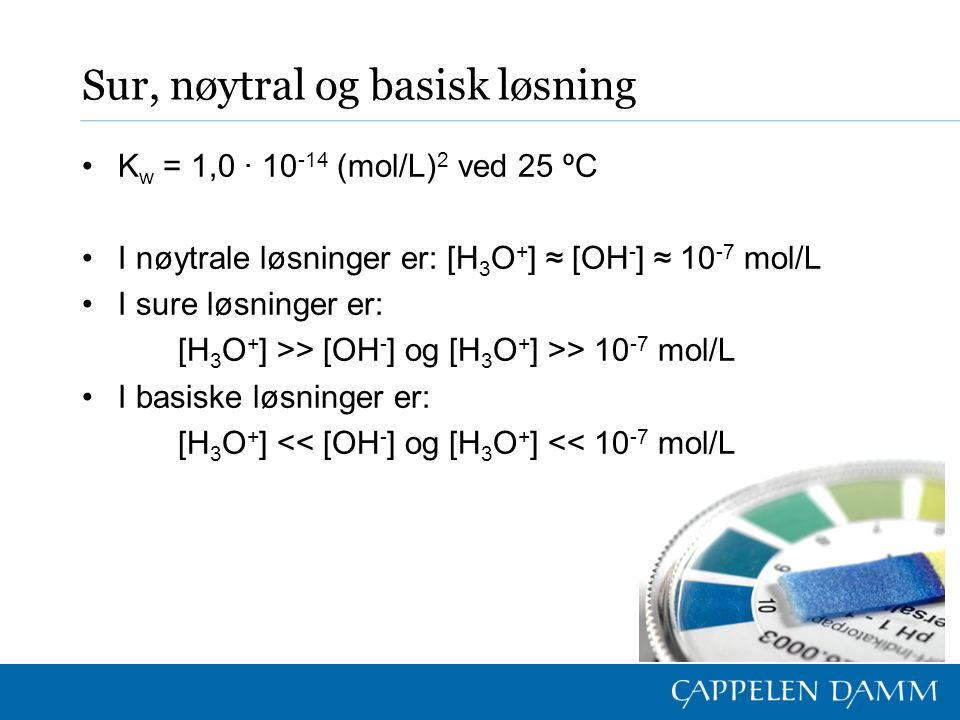 Sur, nøytral og basisk løsning K w = 1,0 ∙ 10 -14 (mol/L) 2 ved 25 ºC I nøytrale løsninger er: [H 3 O + ] ≈ [OH - ] ≈ 10 -7 mol/L I sure løsninger er: [H 3 O + ] >> [OH - ] og [H 3 O + ] >> 10 -7 mol/L I basiske løsninger er: [H 3 O + ] << [OH - ] og [H 3 O + ] << 10 -7 mol/L