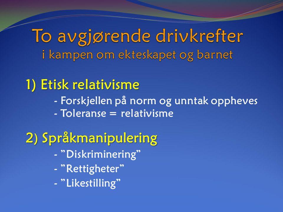 1) Etisk relativisme 1) Etisk relativisme - Forskjellen på norm og unntak oppheves - Toleranse = relativisme 2 ) Språkmanipulering - Diskriminering - Rettigheter - Likestilling