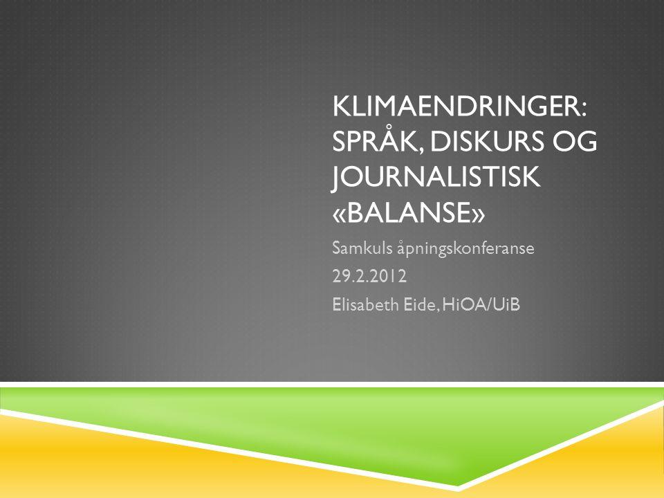 KLIMAENDRINGER: SPRÅK, DISKURS OG JOURNALISTISK «BALANSE» Samkuls åpningskonferanse 29.2.2012 Elisabeth Eide, HiOA/UiB