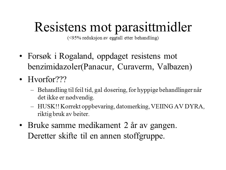Resistens mot parasittmidler (<95% reduksjon av eggtall etter behandling) Forsøk i Rogaland, oppdaget resistens mot benzimidazoler(Panacur, Curaverm, Valbazen) Hvorfor??.