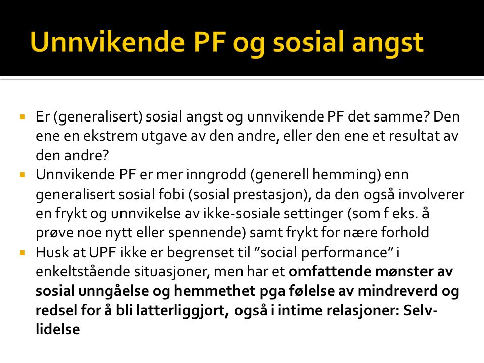  Er (generalisert) sosial angst og unnvikende PF det samme? Den ene en ekstrem utgave av den andre, eller den ene et resultat av den andre?  Unnvike