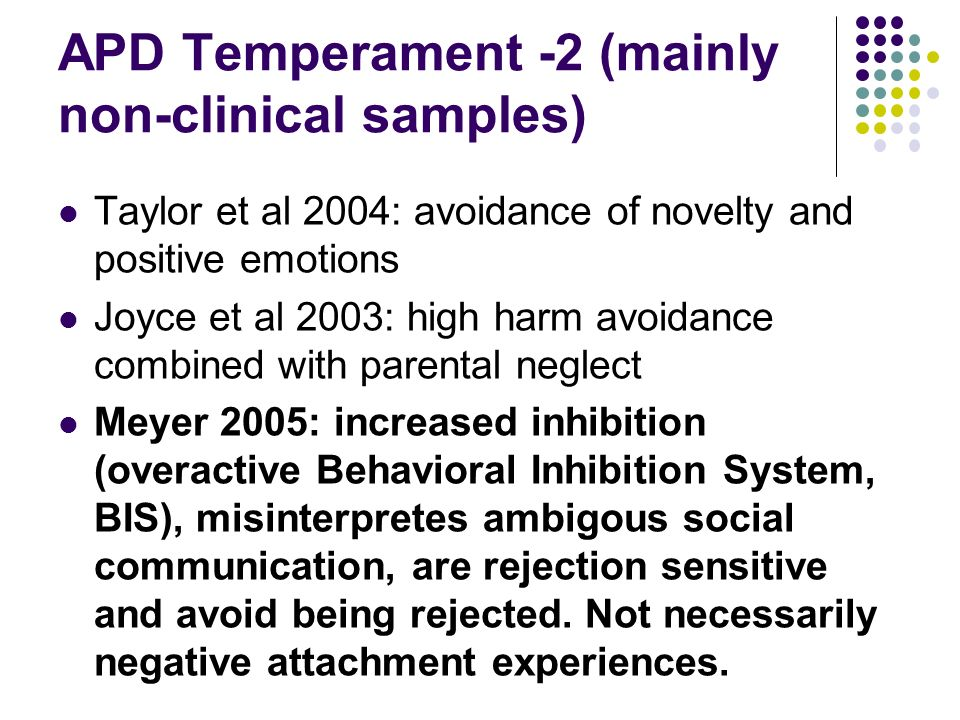 APD Temperament -2 (mainly non-clinical samples) Taylor et al 2004: avoidance of novelty and positive emotions Joyce et al 2003: high harm avoidance combined with parental neglect Meyer 2005: increased inhibition (overactive Behavioral Inhibition System, BIS), misinterpretes ambigous social communication, are rejection sensitive and avoid being rejected.