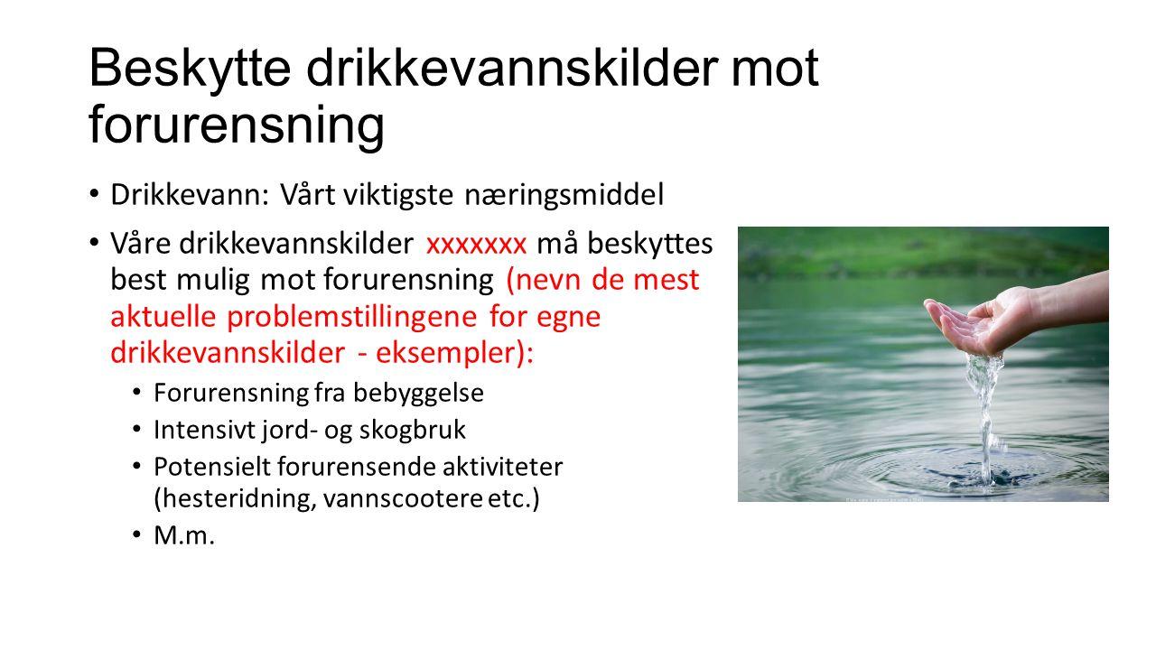 Beskytte drikkevannskilder mot forurensning Drikkevann: Vårt viktigste næringsmiddel Våre drikkevannskilder xxxxxxx må beskyttes best mulig mot forure