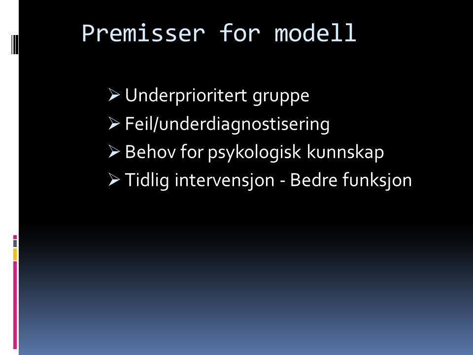 Premisser for modell  Underprioritert gruppe  Feil/underdiagnostisering  Behov for psykologisk kunnskap  Tidlig intervensjon - Bedre funksjon