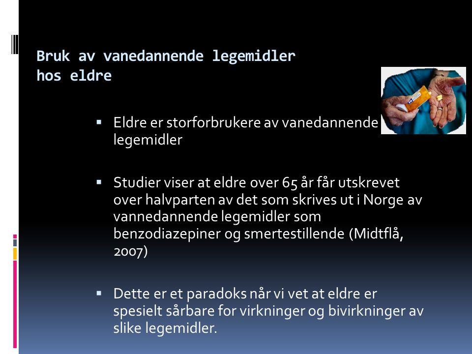 Bruk av vanedannende legemidler hos eldre  Eldre er storforbrukere av vanedannende legemidler  Studier viser at eldre over 65 år får utskrevet over halvparten av det som skrives ut i Norge av vannedannende legemidler som benzodiazepiner og smertestillende (Midtflå, 2007)  Dette er et paradoks når vi vet at eldre er spesielt sårbare for virkninger og bivirkninger av slike legemidler.