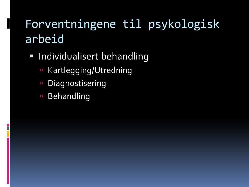 Forventningene til psykologisk arbeid  Individualisert behandling  Kartlegging/Utredning  Diagnostisering  Behandling