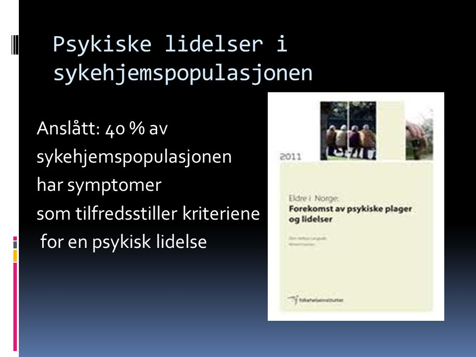 Psykiske lidelser i sykehjemspopulasjonen Anslått: 40 % av sykehjemspopulasjonen har symptomer som tilfredsstiller kriteriene for en psykisk lidelse