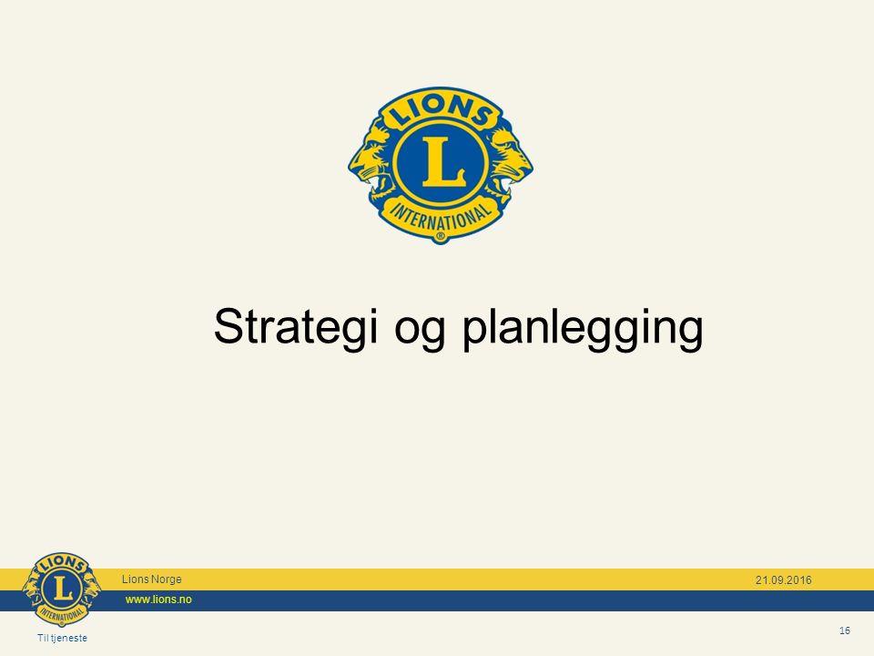Til tjeneste Lions Norge www.lions.no 16 21.09.2016 Strategi og planlegging