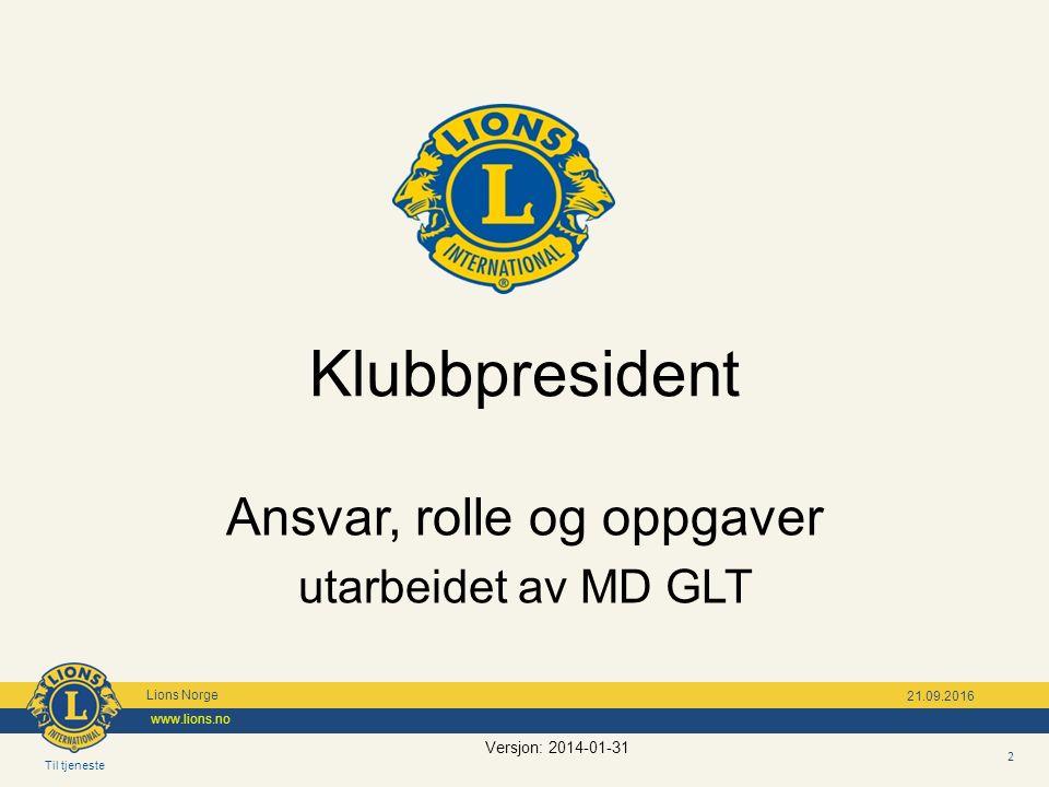 Til tjeneste Lions Norge www.lions.no 21.09.2016 Ansvar, rolle og oppgaver utarbeidet av MD GLT Klubbpresident 2 Versjon: 2014-01-31