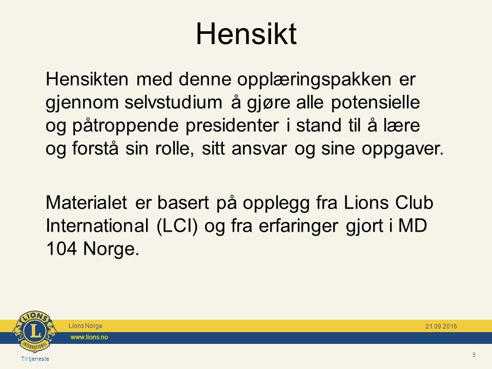 Til tjeneste Lions Norge www.lions.no 3 21.09.2016 Hensikten med denne opplæringspakken er gjennom selvstudium å gjøre alle potensielle og påtroppende presidenter i stand til å lære og forstå sin rolle, sitt ansvar og sine oppgaver.