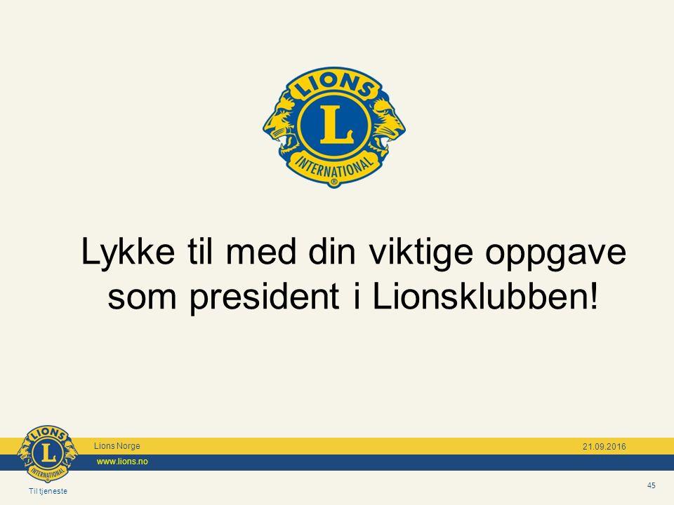 Til tjeneste Lions Norge www.lions.no 45 21.09.2016 Lykke til med din viktige oppgave som president i Lionsklubben!