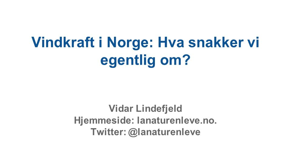 Vindkraft i Norge: Hva snakker vi egentlig om? Vidar Lindefjeld Hjemmeside: lanaturenleve.no. Twitter: @lanaturenleve