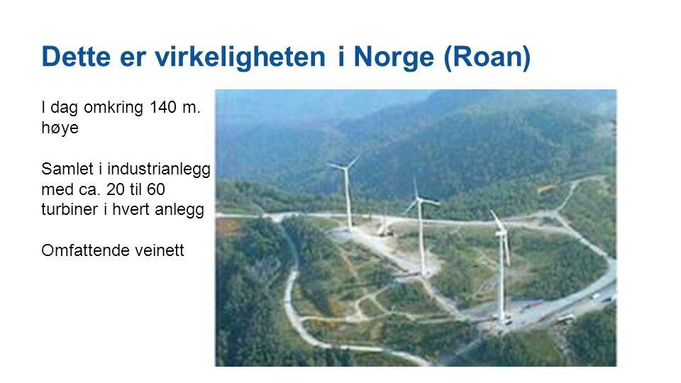 Dette er virkeligheten i Norge (Roan) I dag omkring 140 m. høye Samlet i industrianlegg med ca. 20 til 60 turbiner i hvert anlegg Omfattende veinett