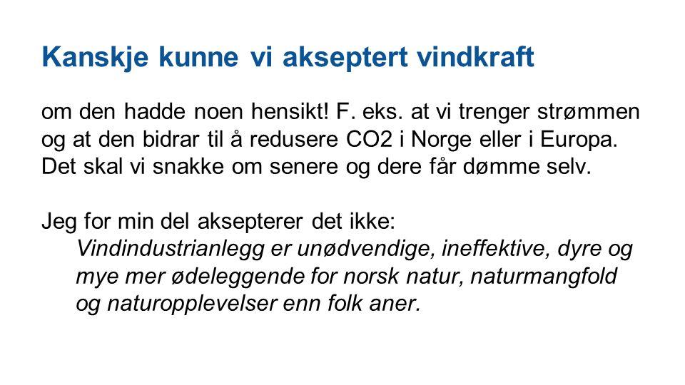 Kanskje kunne vi akseptert vindkraft om den hadde noen hensikt! F. eks. at vi trenger strømmen og at den bidrar til å redusere CO2 i Norge eller i Eur