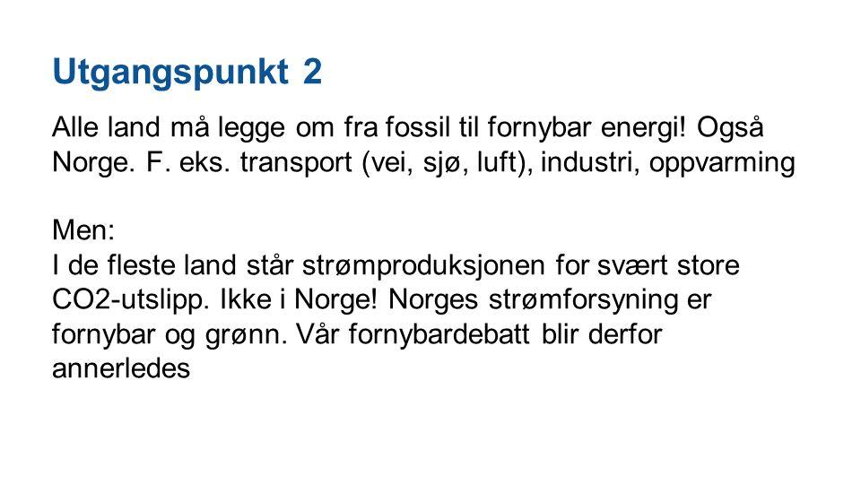 Utgangspunkt 2 Alle land må legge om fra fossil til fornybar energi! Også Norge. F. eks. transport (vei, sjø, luft), industri, oppvarming Men: I de fl