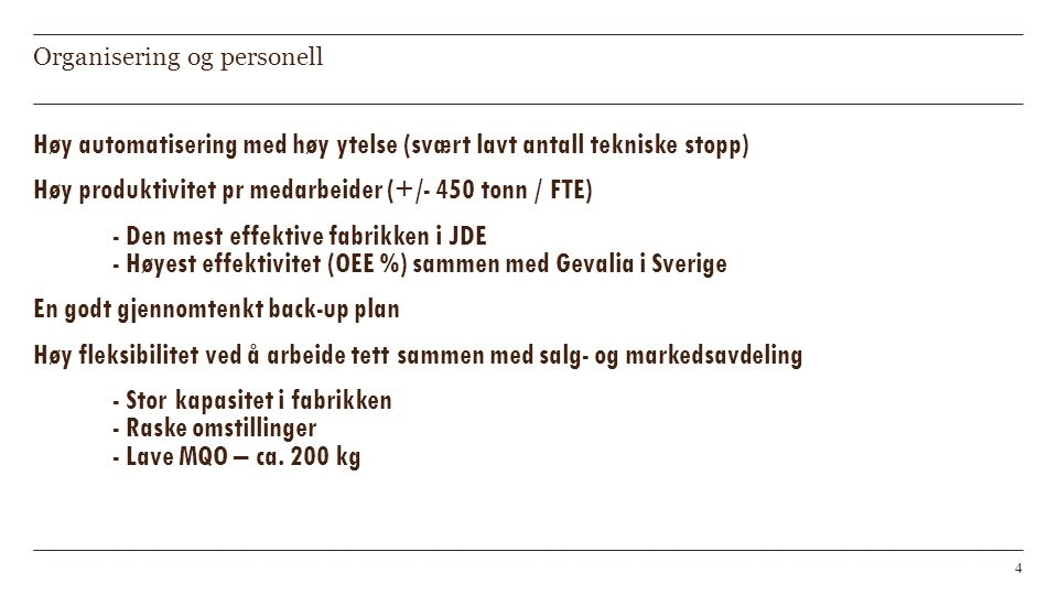 Organisering og personell Høy automatisering med høy ytelse (svært lavt antall tekniske stopp) Høy produktivitet pr medarbeider (+/- 450 tonn / FTE) - Den mest effektive fabrikken i JDE - Høyest effektivitet (OEE %) sammen med Gevalia i Sverige En godt gjennomtenkt back-up plan Høy fleksibilitet ved å arbeide tett sammen med salg- og markedsavdeling - Stor kapasitet i fabrikken - Raske omstillinger - Lave MQO – ca.
