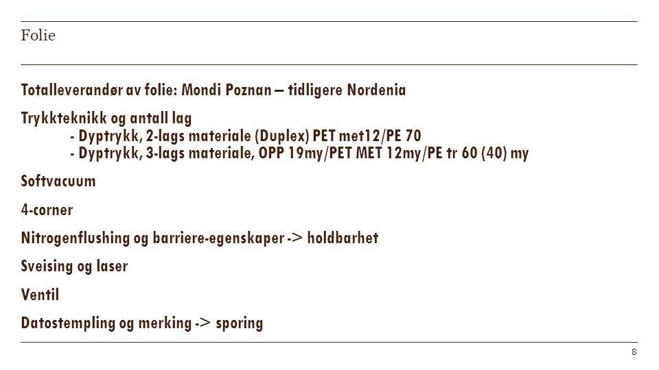 Folie Totalleverandør av folie: Mondi Poznan – tidligere Nordenia Trykkteknikk og antall lag - Dyptrykk, 2-lags materiale (Duplex) PET met12/PE 70 - Dyptrykk, 3-lags materiale, OPP 19my/PET MET 12my/PE tr 60 (40) my Softvacuum 4-corner Nitrogenflushing og barriere-egenskaper -> holdbarhet Sveising og laser Ventil Datostempling og merking -> sporing 8