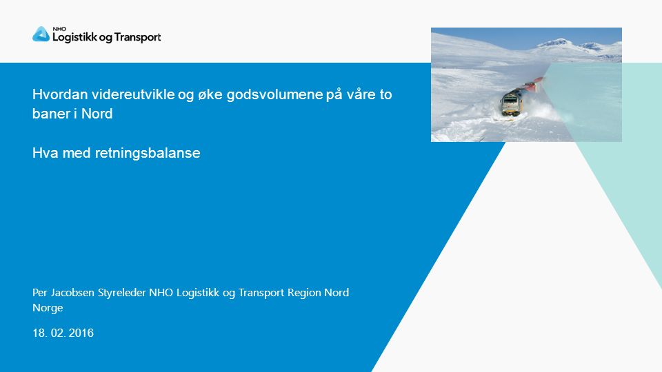 Hvordan videreutvikle og øke godsvolumene på våre to baner i Nord Hva med retningsbalanse Per Jacobsen Styreleder NHO Logistikk og Transport Region Nord Norge 18.