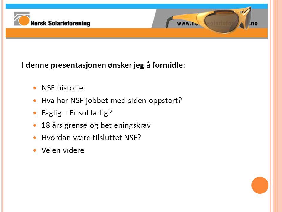 I denne presentasjonen ønsker jeg å formidle: NSF historie Hva har NSF jobbet med siden oppstart? Faglig – Er sol farlig? 18 års grense og betjeningsk