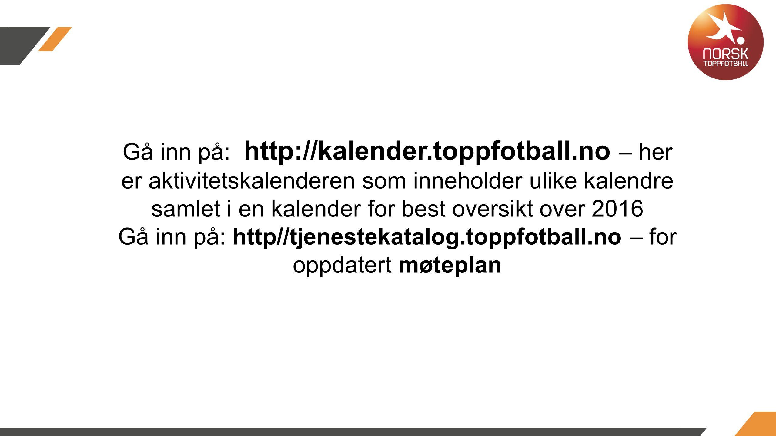 Gå inn på: http://kalender.toppfotball.no – her er aktivitetskalenderen som inneholder ulike kalendre samlet i en kalender for best oversikt over 2016 Gå inn på: http//tjenestekatalog.toppfotball.no – for oppdatert møteplan http://kalender.toppfotball.no