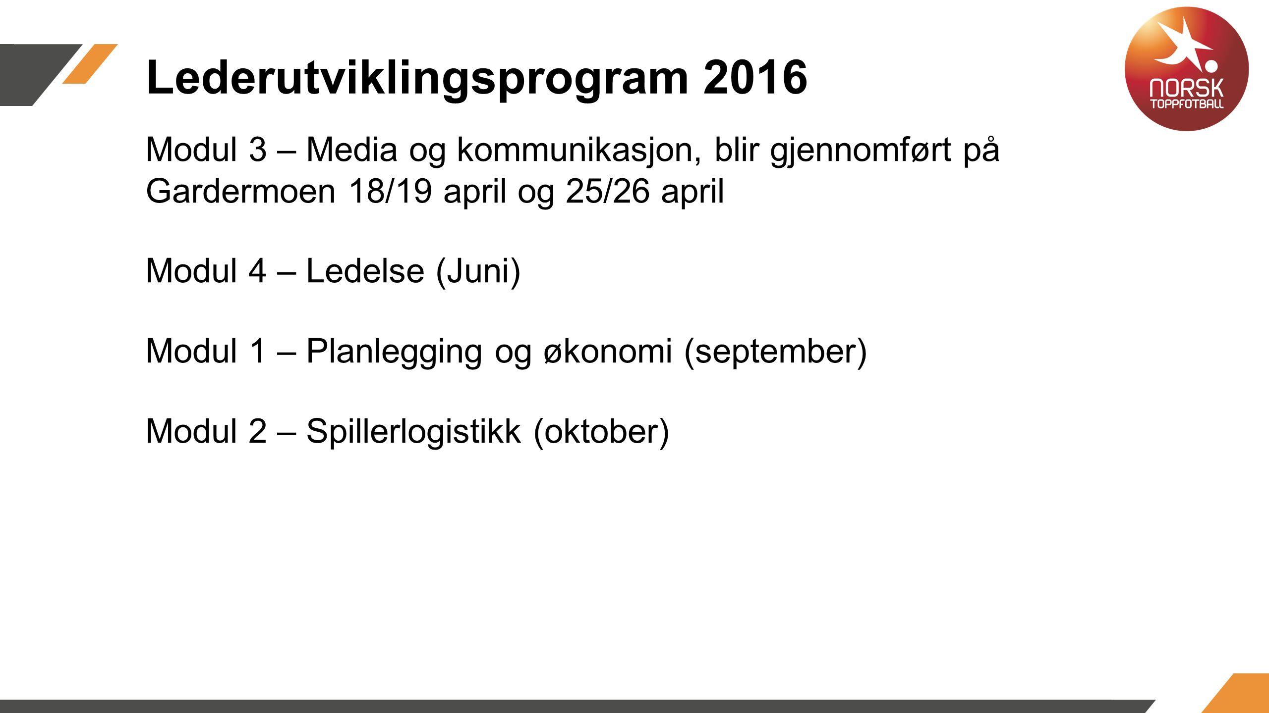Modul 3 – Media og kommunikasjon, blir gjennomført på Gardermoen 18/19 april og 25/26 april Modul 4 – Ledelse (Juni) Modul 1 – Planlegging og økonomi (september) Modul 2 – Spillerlogistikk (oktober) Lederutviklingsprogram 2016