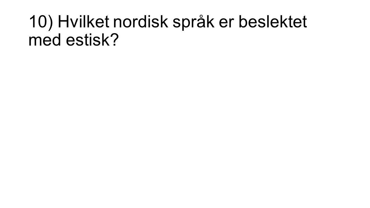 10) Hvilket nordisk språk er beslektet med estisk