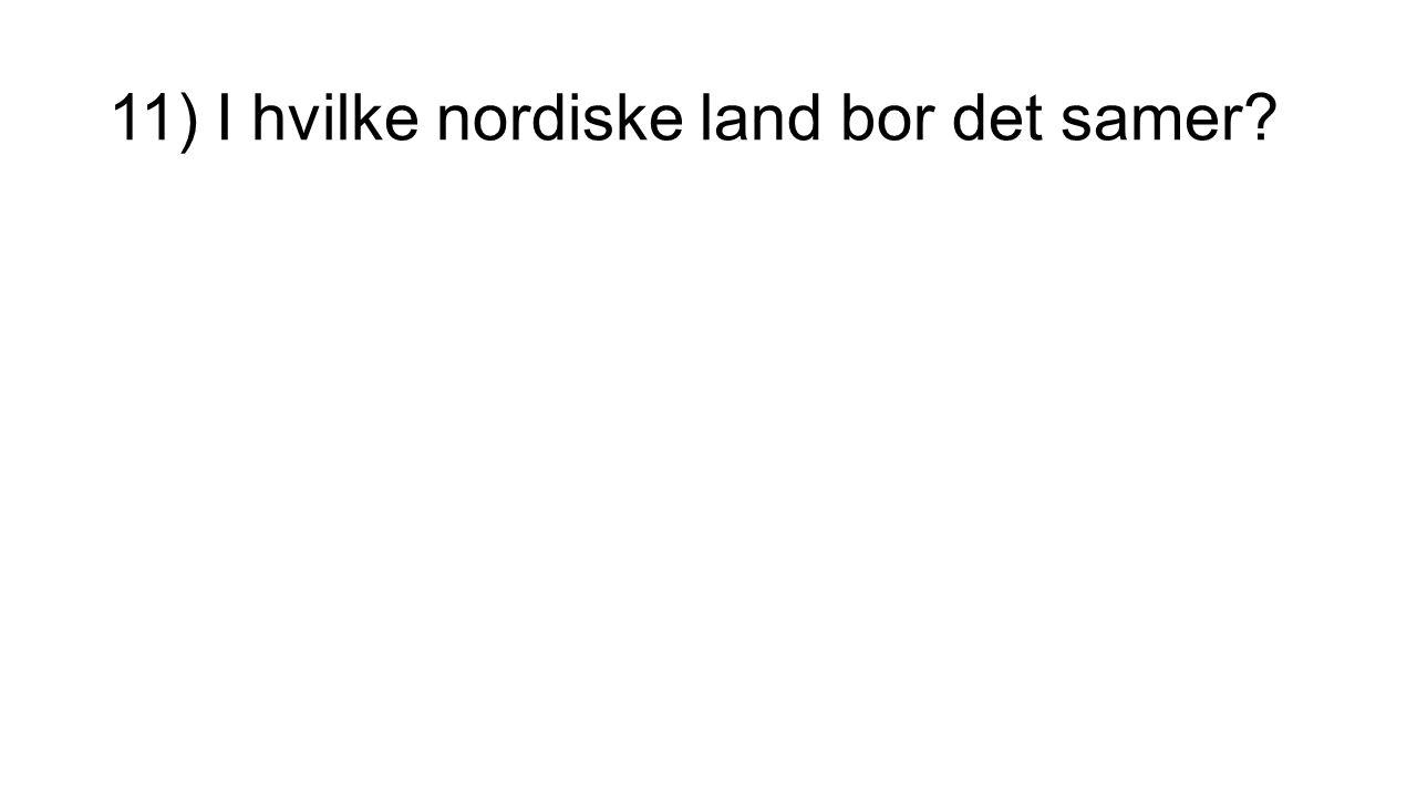 11) I hvilke nordiske land bor det samer