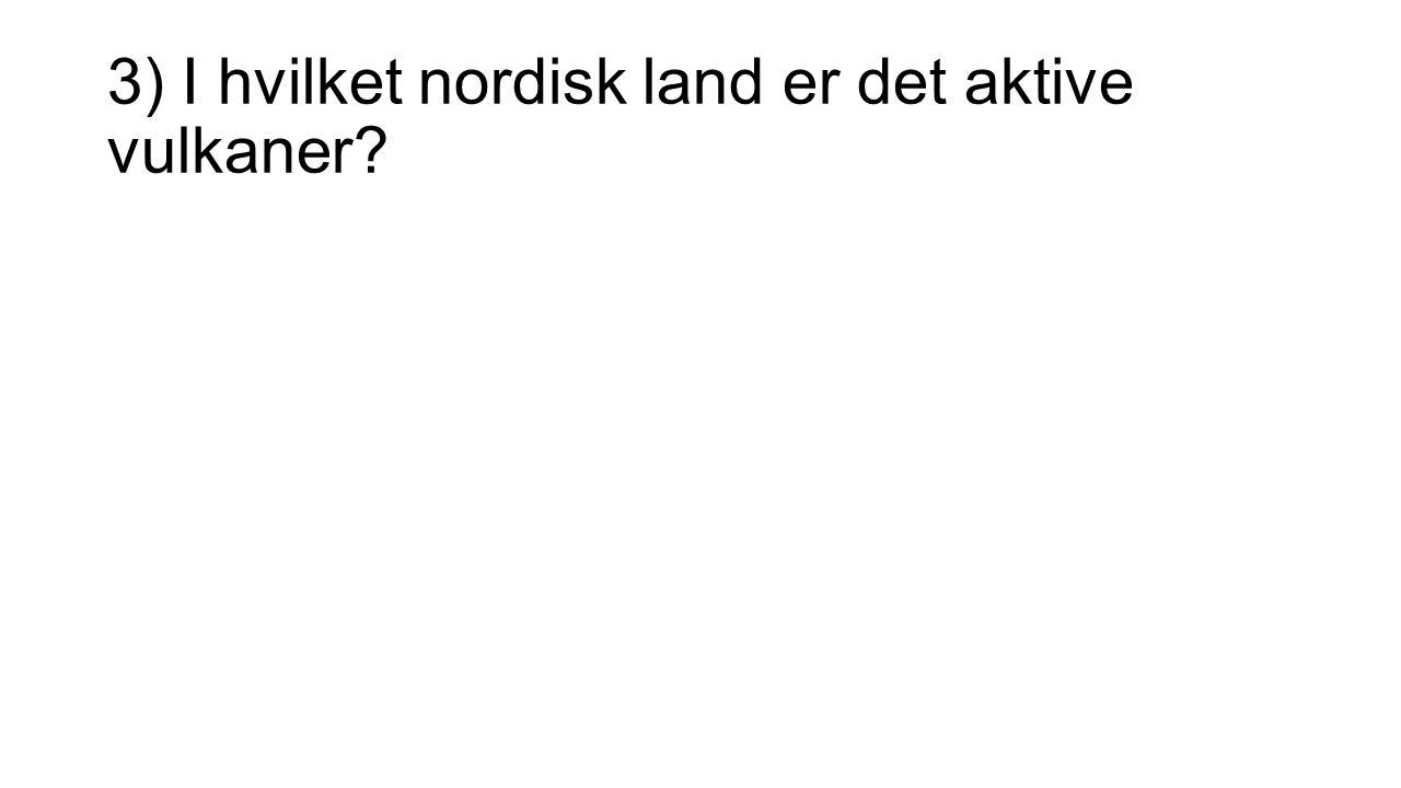 3) I hvilket nordisk land er det aktive vulkaner