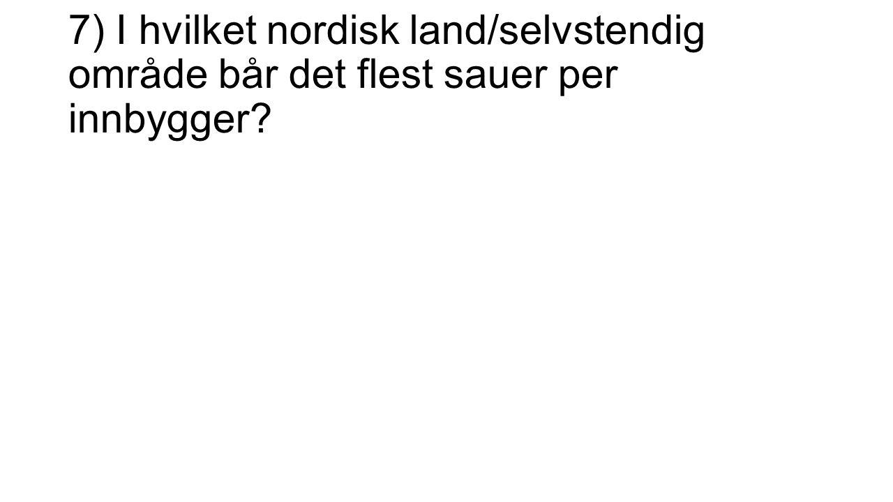 7) I hvilket nordisk land/selvstendig område bår det flest sauer per innbygger