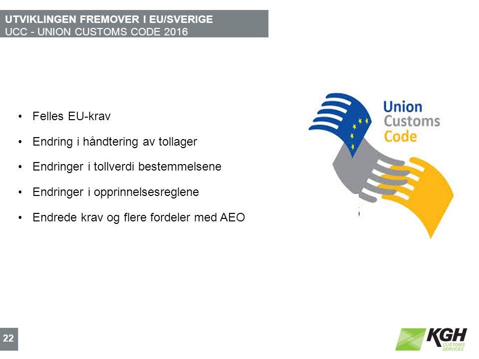 UTVIKLINGEN FREMOVER I EU/SVERIGE UCC - UNION CUSTOMS CODE 2016 22 Felles EU-krav Endring i håndtering av tollager Endringer i tollverdi bestemmelsene Endringer i opprinnelsesreglene Endrede krav og flere fordeler med AEO