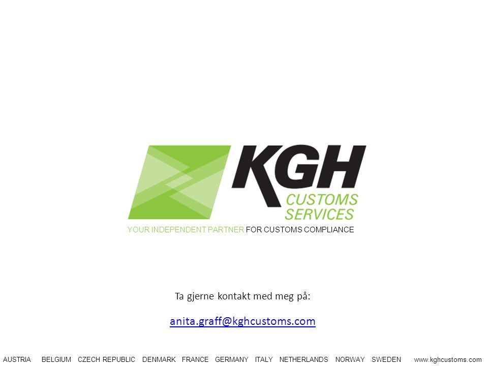 YOUR INDEPENDENT PARTNER FOR CUSTOMS COMPLIANCE AUSTRIA BELGIUM CZECH REPUBLIC DENMARK FRANCE GERMANY ITALY NETHERLANDS NORWAY SWEDEN www.kghcustoms.c