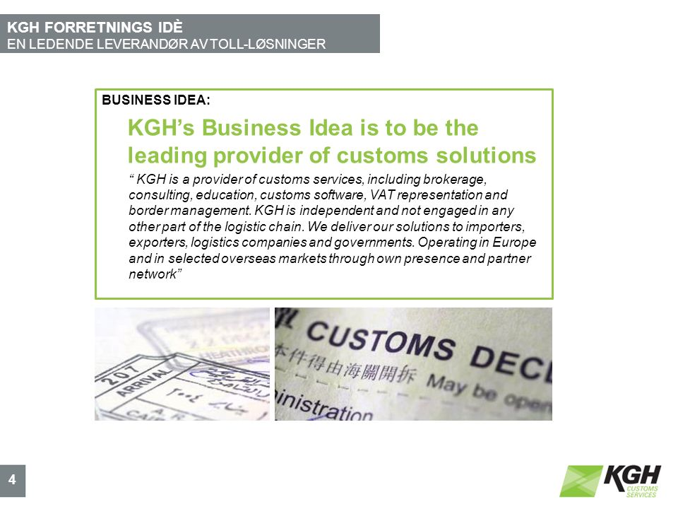 KGH FORRETNINGS IDÈ EN LEDENDE LEVERANDØR AV TOLL-LØSNINGER 4 BUSINESS IDEA: KGH's Business Idea is to be the leading provider of customs solutions ""