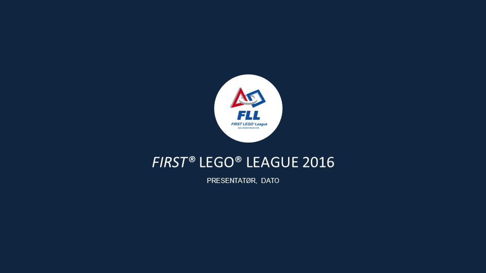 FIRST® LEGO® LEAGUE 2016 PRESENTATØR, DATO