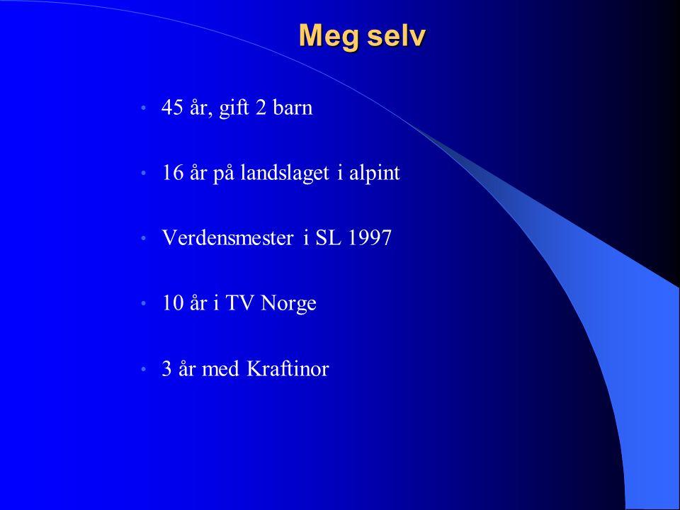 Meg selv 45 år, gift 2 barn 16 år på landslaget i alpint Verdensmester i SL 1997 10 år i TV Norge 3 år med Kraftinor