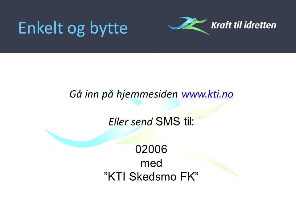 Enkelt og bytte Gå inn på hjemmesiden www.kti.nowww.kti.no Eller send SMS til: 02006 med KTI Skedsmo FK