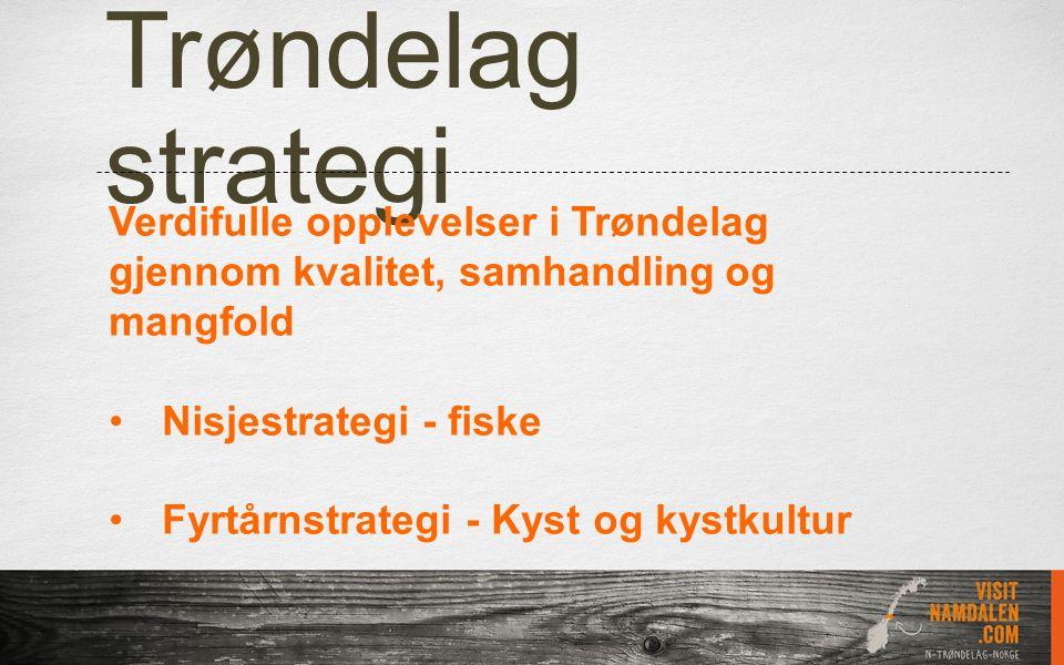 Trøndelag strategi Verdifulle opplevelser i Trøndelag gjennom kvalitet, samhandling og mangfold Nisjestrategi - fiske Fyrtårnstrategi - Kyst og kystku