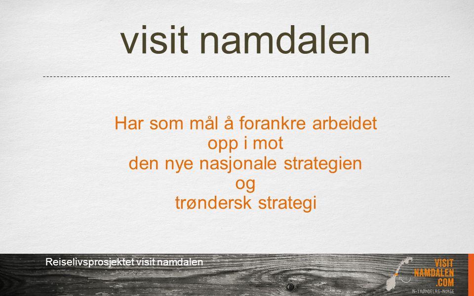 visit namdalen Har som mål å forankre arbeidet opp i mot den nye nasjonale strategien og trøndersk strategi Reiselivsprosjektet visit namdalen