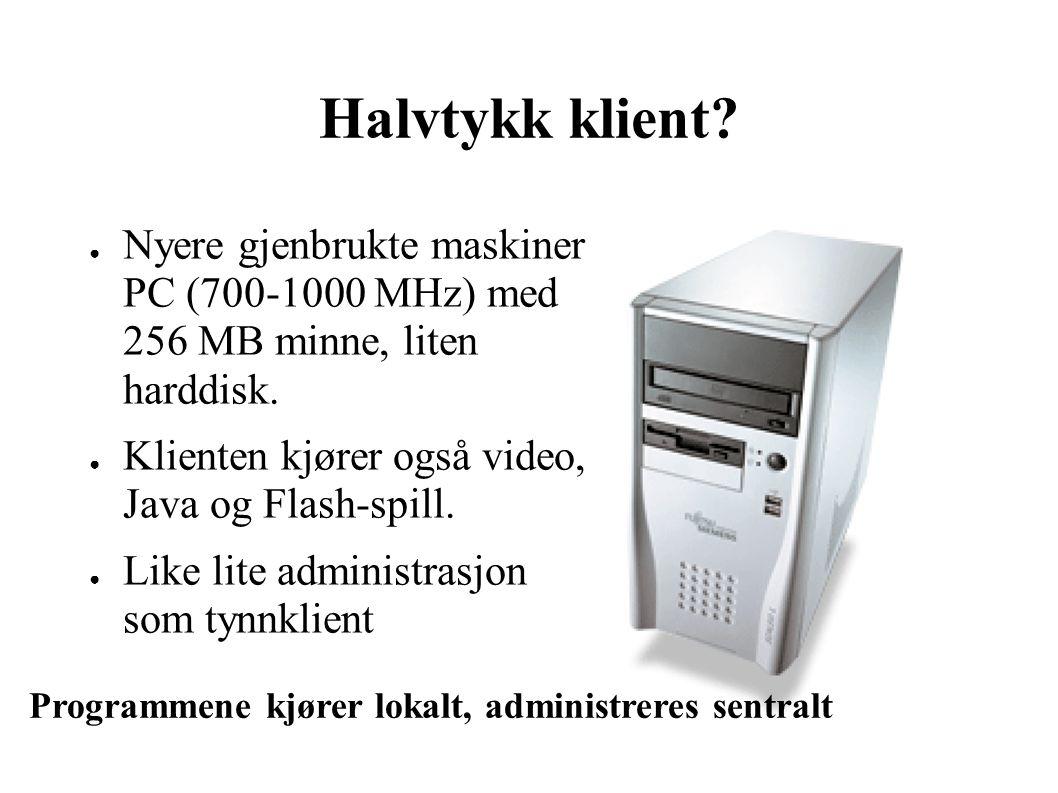 Halvtykk klient. ● Nyere gjenbrukte maskiner PC (700-1000 MHz) med 256 MB minne, liten harddisk.