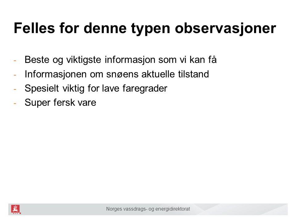 Norges vassdrags- og energidirektorat Felles for denne typen observasjoner - Beste og viktigste informasjon som vi kan få - Informasjonen om snøens aktuelle tilstand - Spesielt viktig for lave faregrader - Super fersk vare
