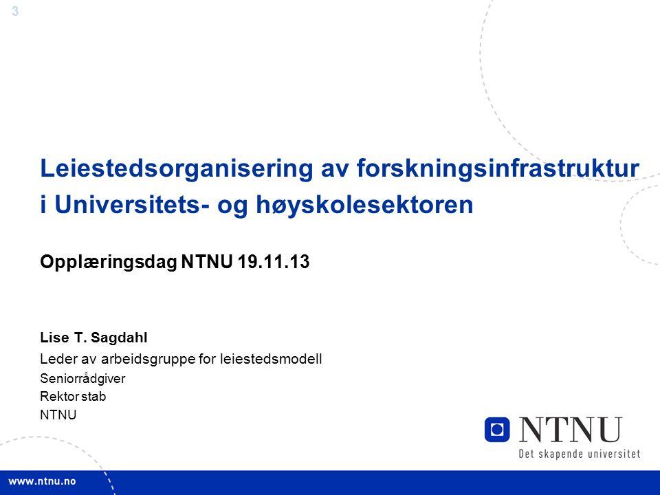 3 Leiestedsorganisering av forskningsinfrastruktur i Universitets- og høyskolesektoren Opplæringsdag NTNU 19.11.13 Lise T. Sagdahl Leder av arbeidsgru