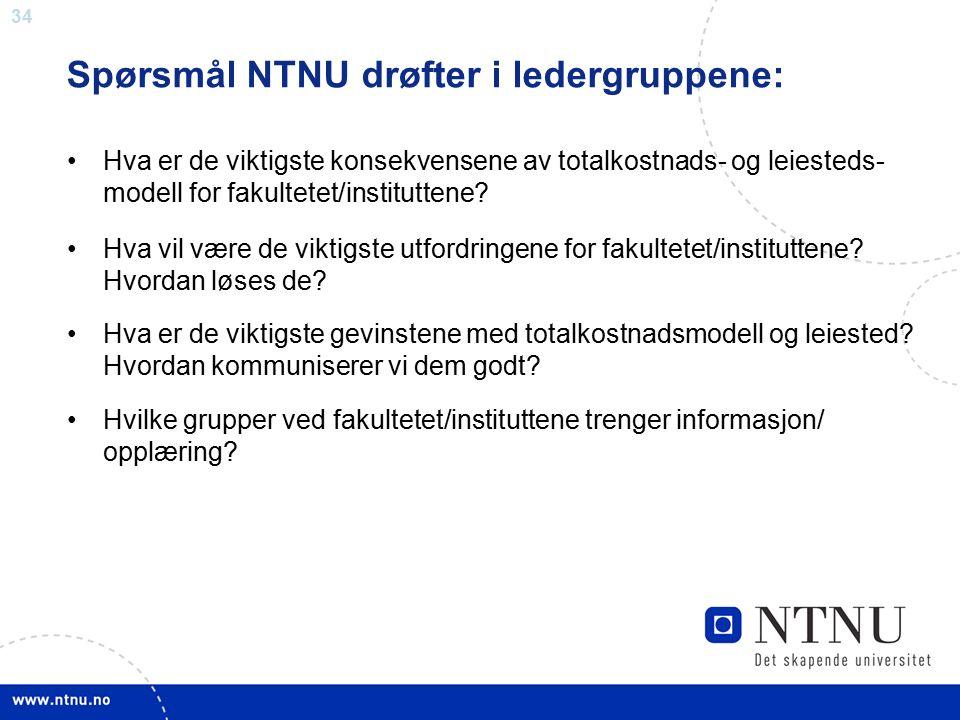 34 Spørsmål NTNU drøfter i ledergruppene: Hva er de viktigste konsekvensene av totalkostnads- og leiesteds- modell for fakultetet/instituttene? Hva vi