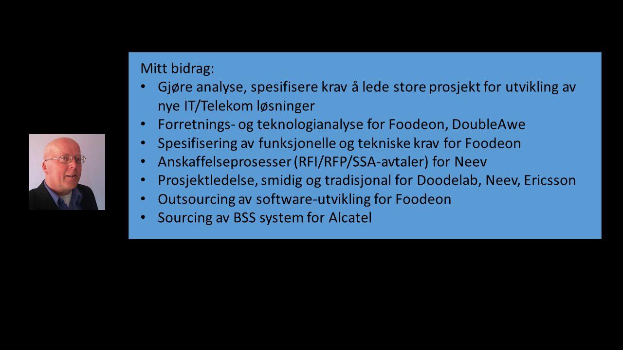 Mitt bidrag: Gjøre analyse, spesifisere krav å lede store prosjekt for utvikling av nye IT/Telekom løsninger Forretnings- og teknologianalyse for Foodeon, DoubleAwe Spesifisering av funksjonelle og tekniske krav for Foodeon Anskaffelseprosesser (RFI/RFP/SSA-avtaler) for Neev Prosjektledelse, smidig og tradisjonal for Doodelab, Neev, Ericsson Outsourcing av software-utvikling for Foodeon Sourcing av BSS system for Alcatel