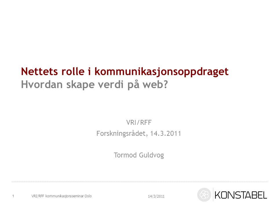 Nettets rolle i kommunikasjonsoppdraget Hvordan skape verdi på web? VRI/RFF Forskningsrådet, 14.3.2011 Tormod Guldvog 14/3/2011 VRI/RFF kommunikasjons