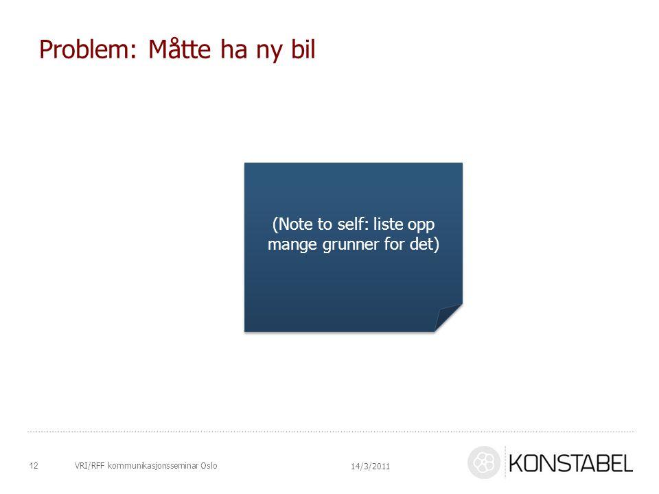 Problem: Måtte ha ny bil (Note to self: liste opp mange grunner for det) 14/3/2011 12VRI/RFF kommunikasjonsseminar Oslo