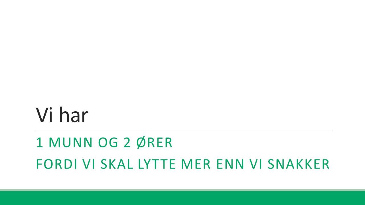 Vi har 1 MUNN OG 2 ØRER FORDI VI SKAL LYTTE MER ENN VI SNAKKER
