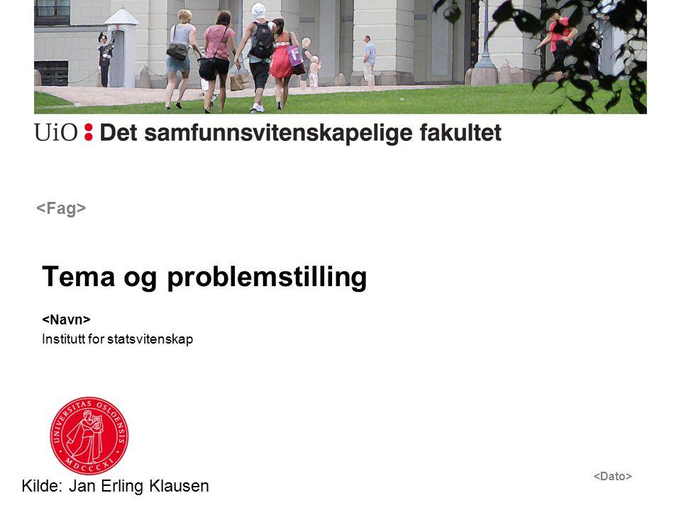 Tema og problemstilling Institutt for statsvitenskap Kilde: Jan Erling Klausen