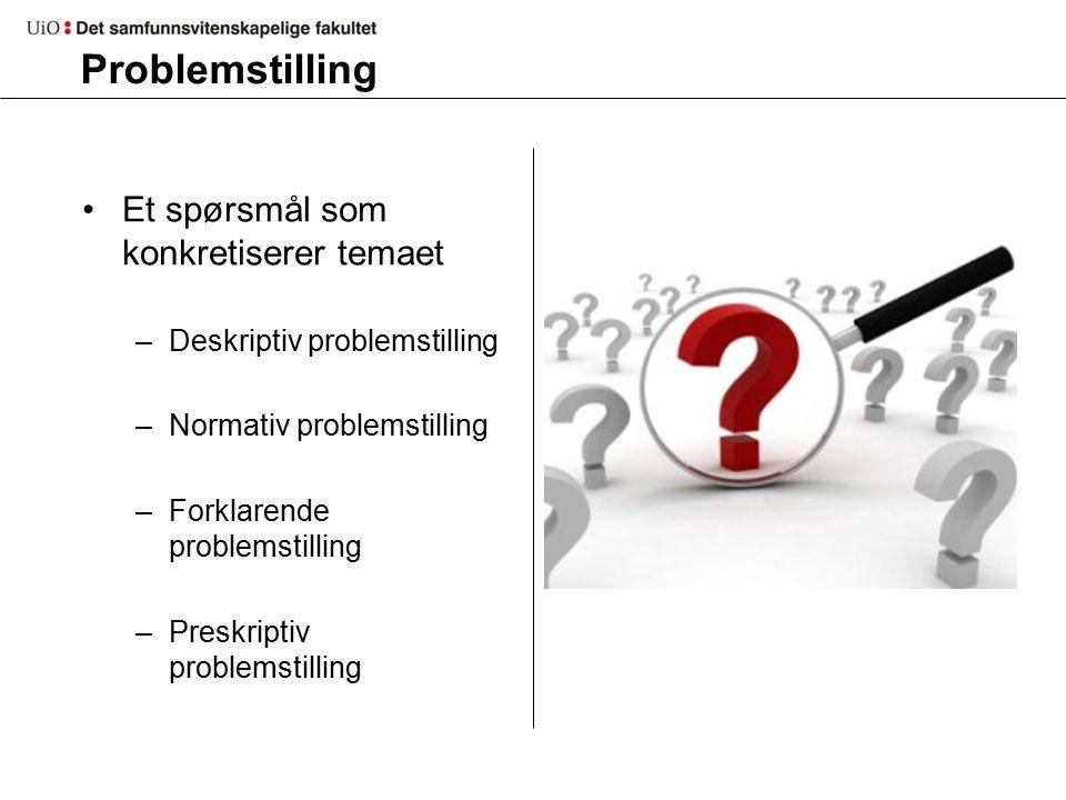 Problemstilling Et spørsmål som konkretiserer temaet –Deskriptiv problemstilling –Normativ problemstilling –Forklarende problemstilling –Preskriptiv problemstilling
